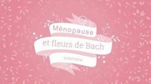 Ménopause et Fleurs de Bach !